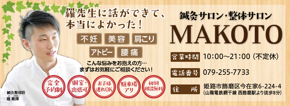 姫路、高砂、加古川で不妊症・アトピー・美容のお悩みは鍼灸サロンMAKOTO・整体サロンMAKOTO